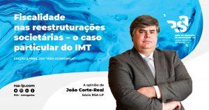 Fiscalidade nas Reestruturações Societários – o caso particular do IMT, por João Côrte-Real sócio RSA - Rede de Serviços de Advocacia.